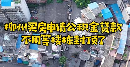 柳州买房申请公积金贷款不用等楼栋封顶了